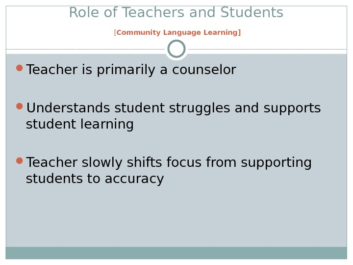 Role of Teachers and Students [ Community Language Learning] Teacher is primarily a counselor Understands student