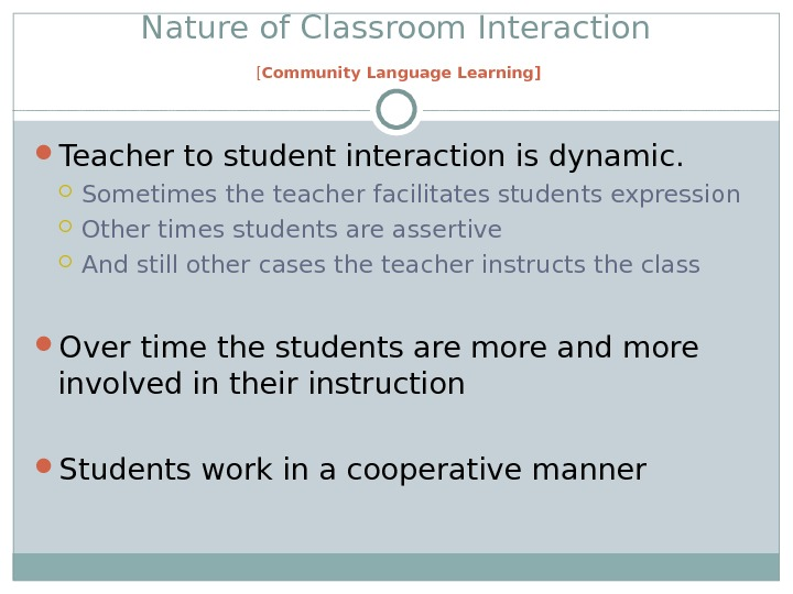 Nature of Classroom Interaction [ Community Language Learning] Teacher to student interaction is dynamic.  Sometimes