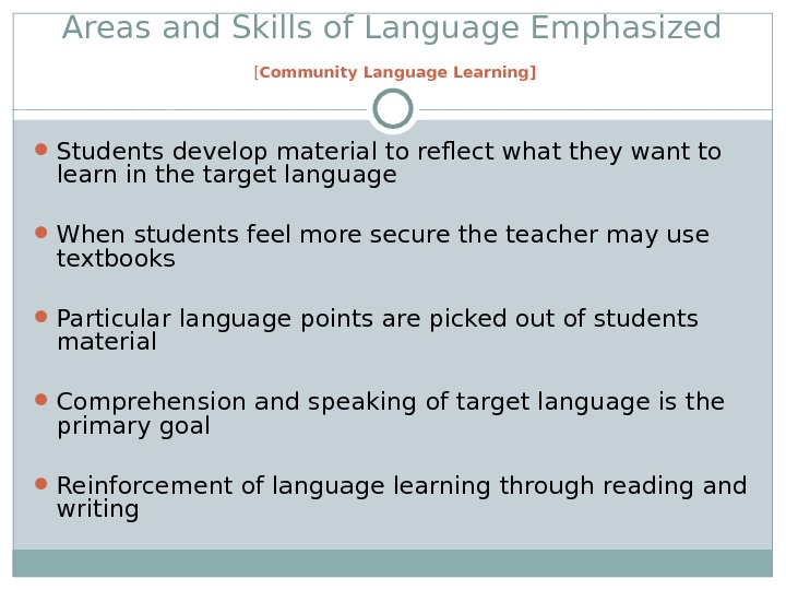Areas and Skills of Language Emphasized [ Community Language Learning] Students develop material to reflect what