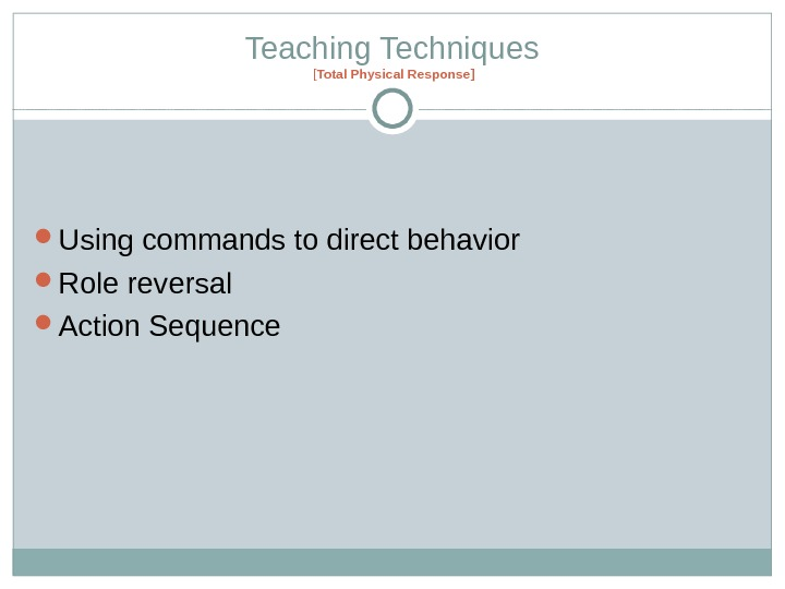 Teaching Techniques [ Total Physical Response ] Using commands to direct behavior Role reversal Action Sequence