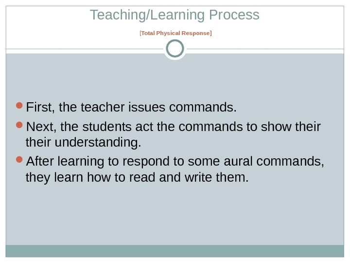 Teaching/Learning Process [ Total Physical Response ] First, the teacher issues commands.  Next, the students