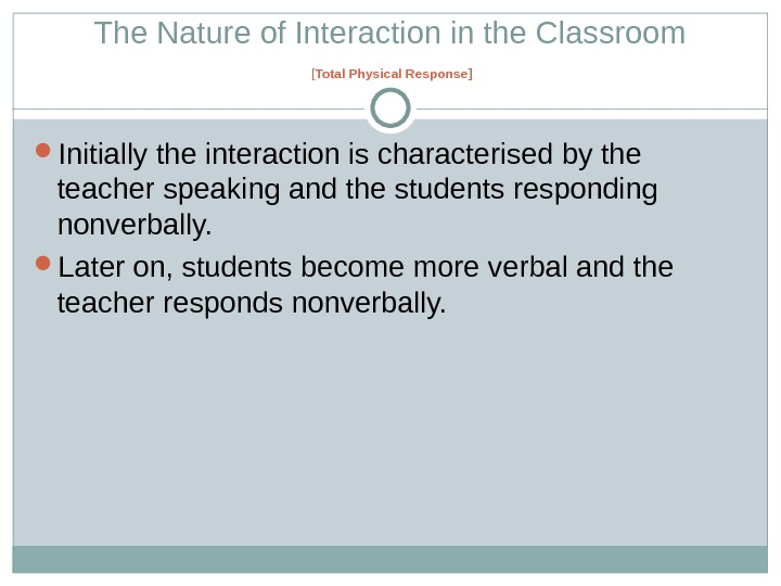 The Nature of Interaction in the Classroom [ Total Physical Response ] Initially the interaction is
