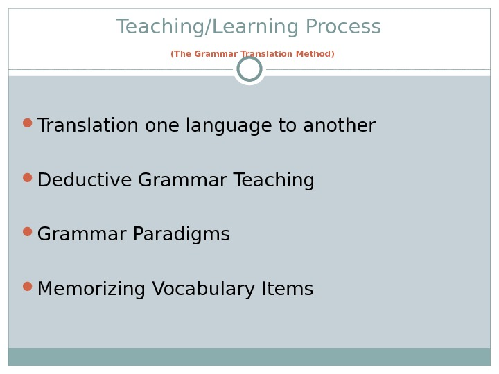 Teaching/Learning Process  (The Grammar Translation Method) Translation one language to another Deductive Grammar Teaching Grammar