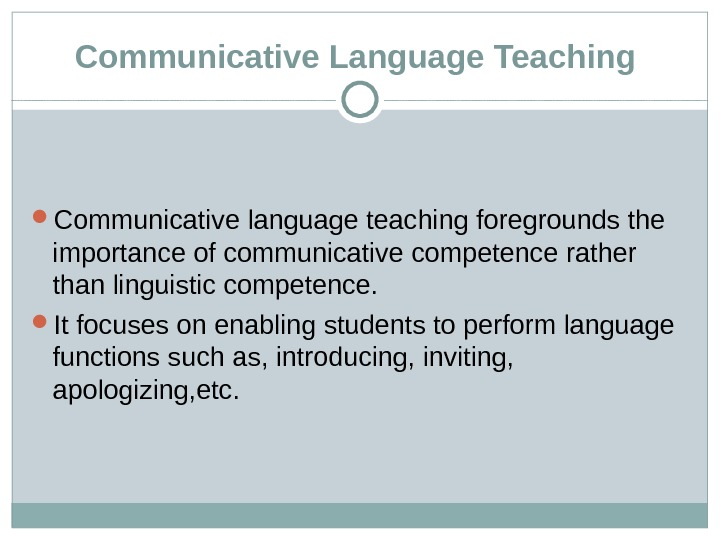 Communicative Language Teaching  Communicative language teaching foregrounds the importance of communicative competence rather than linguistic