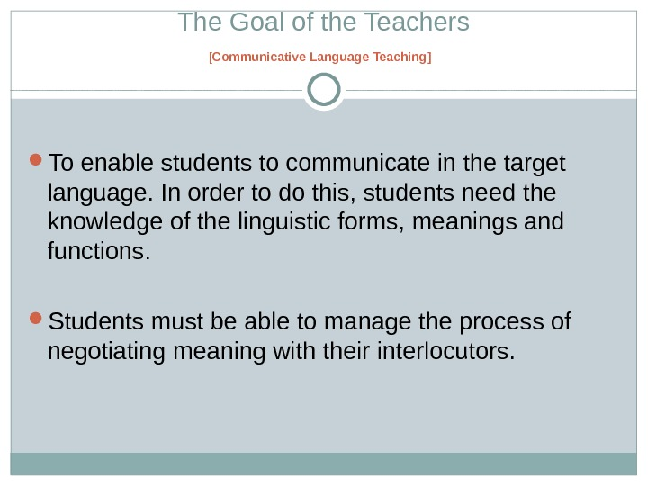 The Goal of the Teachers [ Communicative Language Teaching ]  To enable students to communicate
