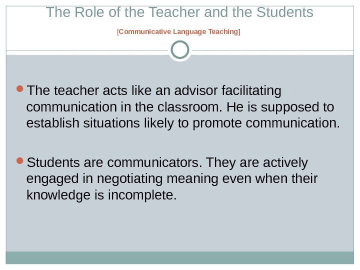 The Role of the Teacher and the Students [ Communicative Language Teaching ]  The teacher