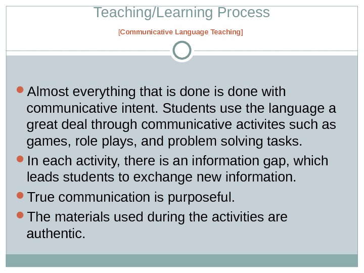 Teaching/Learning Process [ Communicative Language Teaching ]  Almost everyt hi ng that is done with