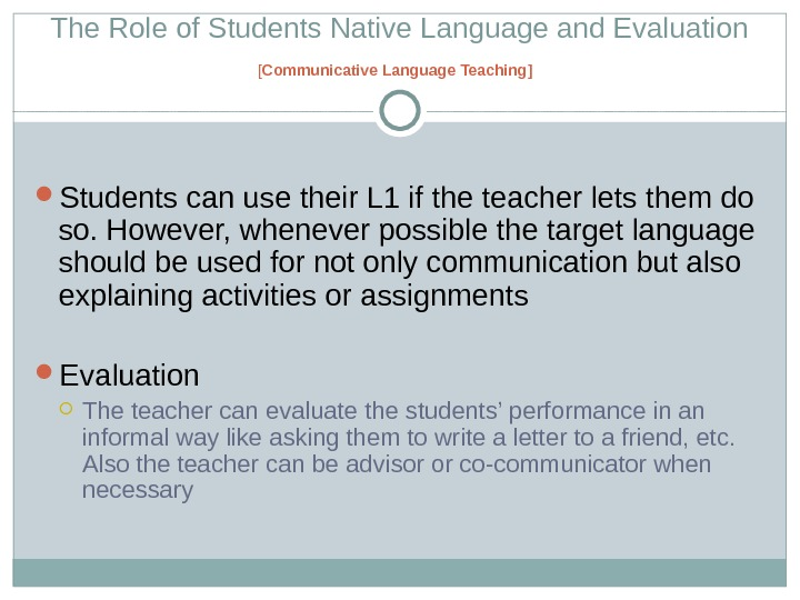 The Role of Students Native Language and Evaluation [ Communicative Language Teaching ]  Students can