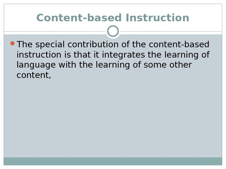 Content-based Instruction The special contribution of the content-based instruction is that it integrates the learning of