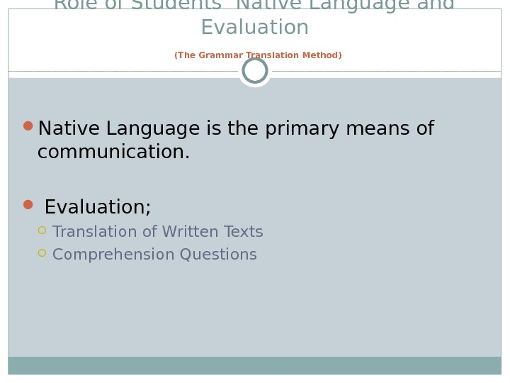 Role of Students' Native Language and Evaluation  (The Grammar Translation Method) Native Language is the