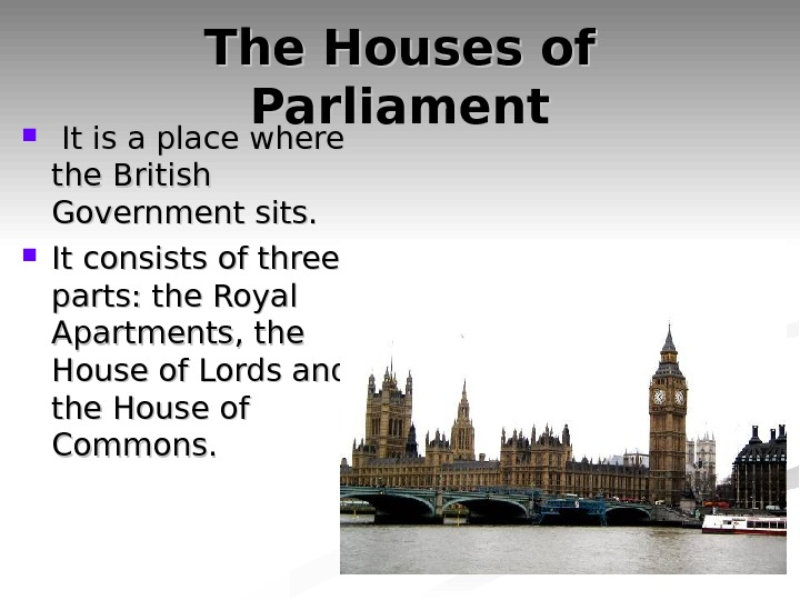 The Houses of Parliament It is a place where the British Government sits.  It consists