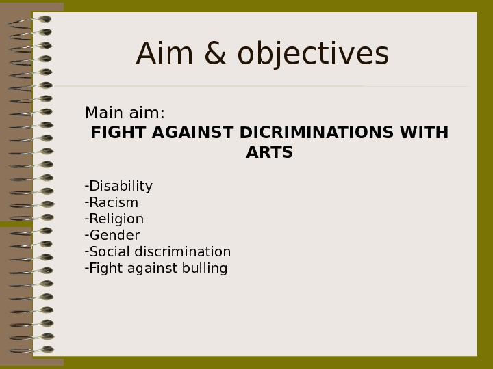 Aim & objectives Main aim:  FIGHT AGAINST DICRIMINATIONS WITH ARTS - Disability - Racism -