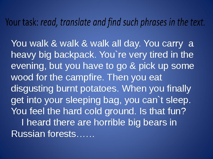 You walk & walk all day. You carry a heavy big backpack. You`re very tired in