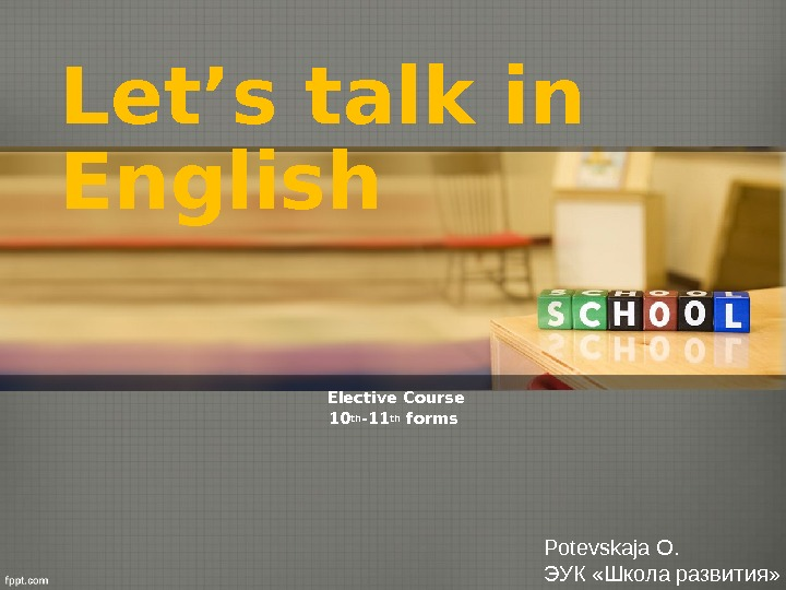 Let's talk in English Elective Course 10 th -11 th forms Potevskaja O. ЭУК «Школа развития»