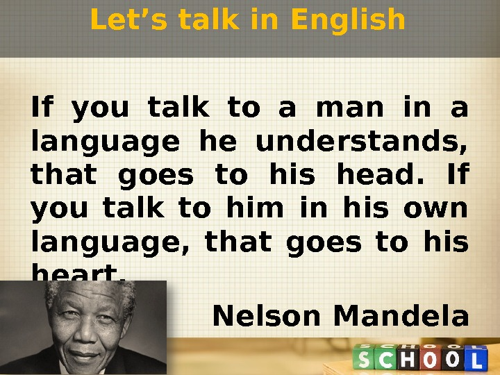 If you talk to a man in a language he understands,  that goes to his
