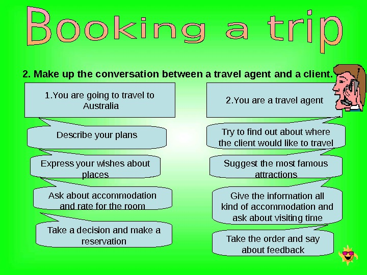 2. Make up the conversation between a travel agent and a client. 1. You are going