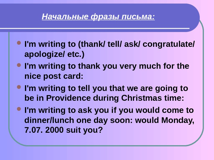 Начальные  фразы  письма:  I'm writing to (thank/ tell/ ask/ congratulate/ apologize/