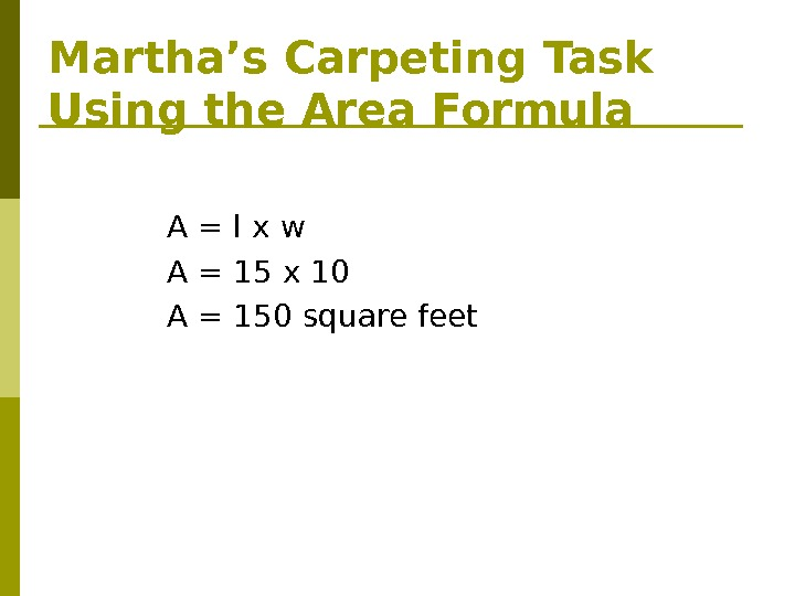 Martha's Carpeting Task Using the Area Formula A = l x w A = 15 x