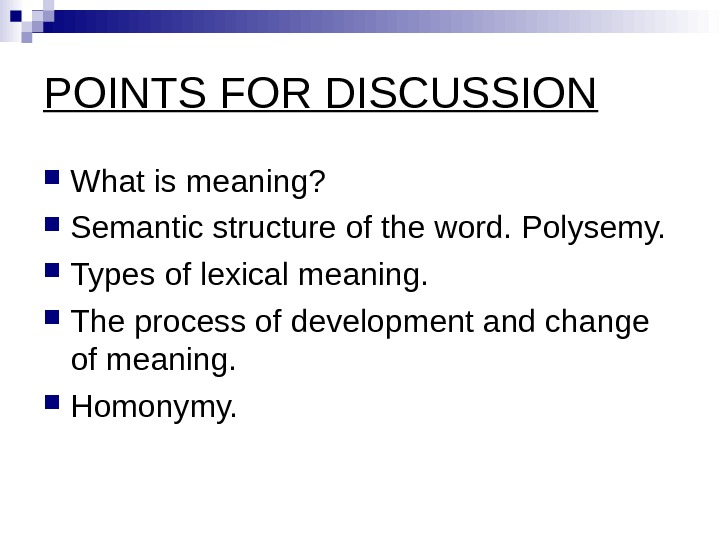 POINTS FOR DISCUSSION What is meaning?  Semantic structure of the word. Polysemy.  Types of