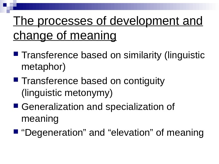 The processes of development and change of meaning Transference based on similarity (linguistic metaphor) Transference based