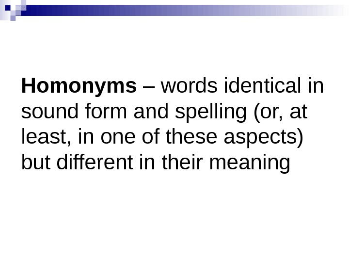 Homonyms – words identical in sound form and spelling (or, at least, in one of these