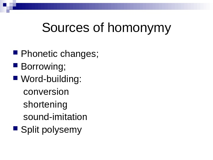 Sources of homonymy Phonetic changes;  Borrowing;  Word-building:  conversion shortening sound-imitation Split polysemy