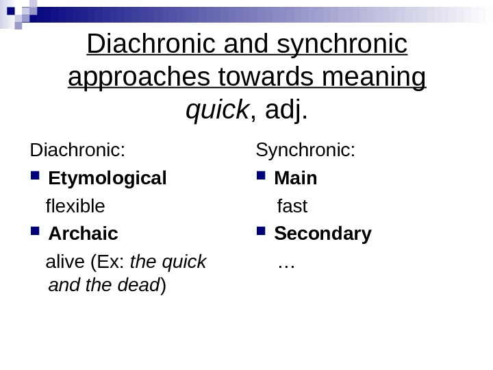 Diachronic and synchronic approaches towards meaning quick , adj. Diachronic:  Etymological flexible Archaic alive (Ex:
