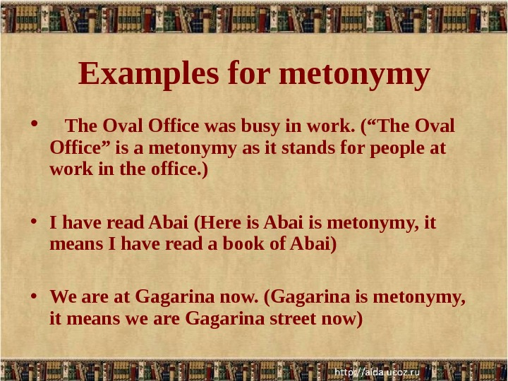 "Examples for metonymy • The Oval Office was busy in work. (""The Oval Office"" is a"