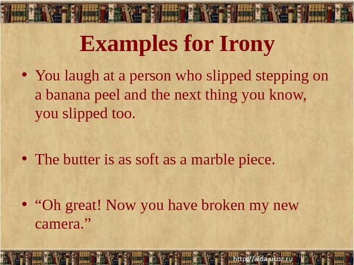 Examples for Irony • You laugh at a person who slipped stepping on a banana peel