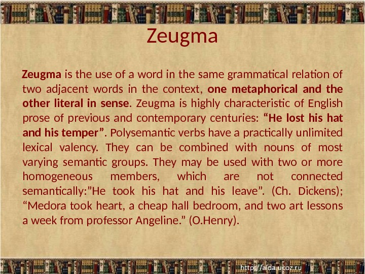 Zeugma is the use of a word in the same grammatical relation of two adjacent words