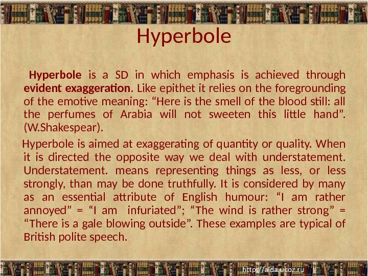 Hyperbole  is a SD in which emphasis is achieved through evident exaggeration. Like epithet it
