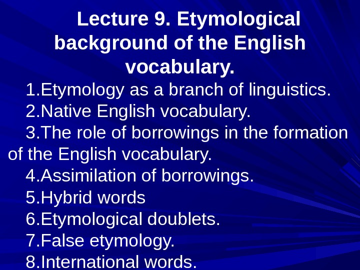 Lecture 9. Etymological background of the English vocabulary. 1. Etymology as a branch of linguistics. 2.