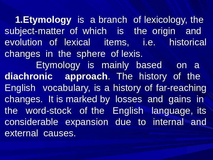 1. Etymology  is a branch of lexicology, the  subject-matter of which  is