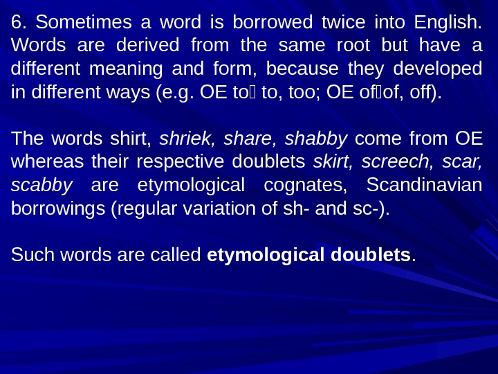 6.  Sometimes a word is borrowed twice into English.  Words are derived from the