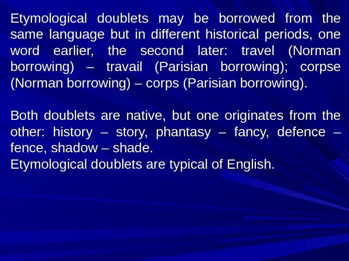 Etymological doublets may be borrowed from the same language but in different historical periods,  one