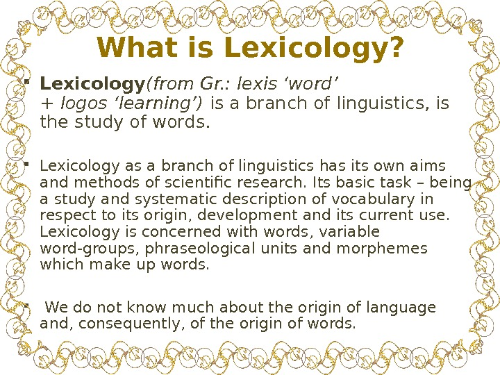 What is Lexicology?  Lexicology (from Gr. : lexis'word' +logos'learning') is a branch of linguistics, is
