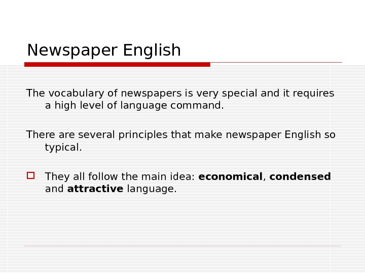 Newspaper English The vocabulary of newspapers is very special and it requires a high level of