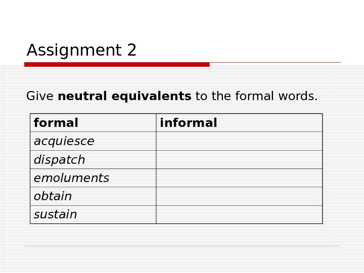 Assignment 2 Give neutral equivalents to the formal words. formal informal acquiesce dispatch emoluments obtain sustain