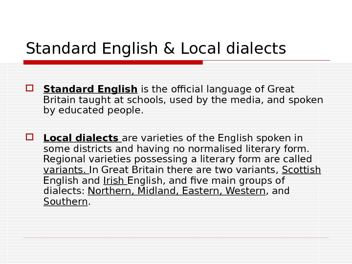 Standard English & Local dialects Standard English is the official language of Great Britain taught at