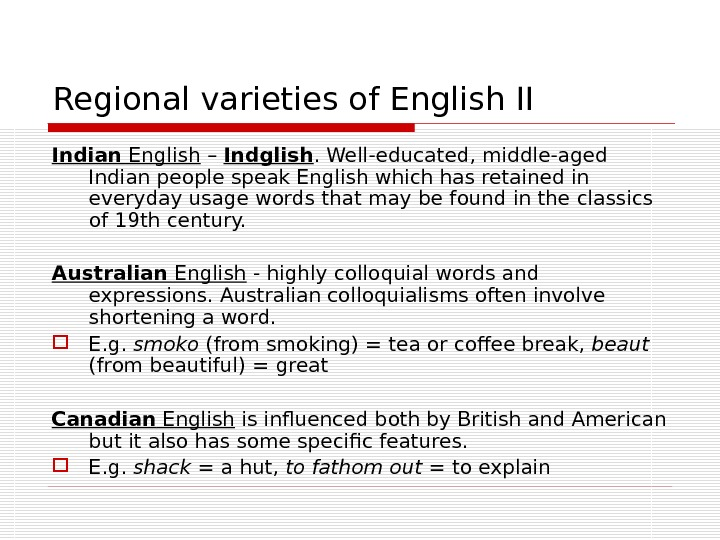 Regional varieties of English II Indian English – Indglish. Well-educated, middle-aged Indian people speak English which