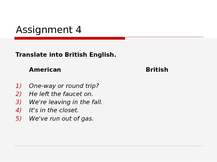 Assignment 4 Translate into British English. American British 1) One-way or round trip? 2) He left