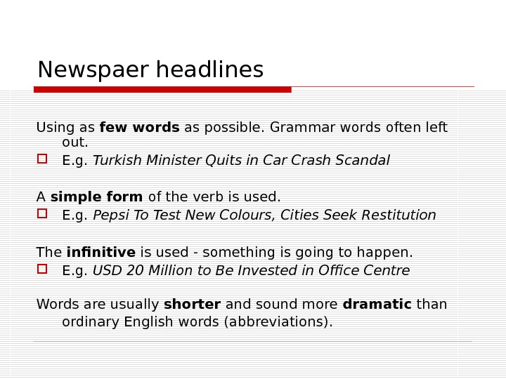 Newspaer headlines Using as few words as possible. Grammar words often left out.  E. g.