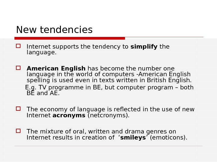 New tendencies Internet supports the tendency to simplify the language.  American English has become the