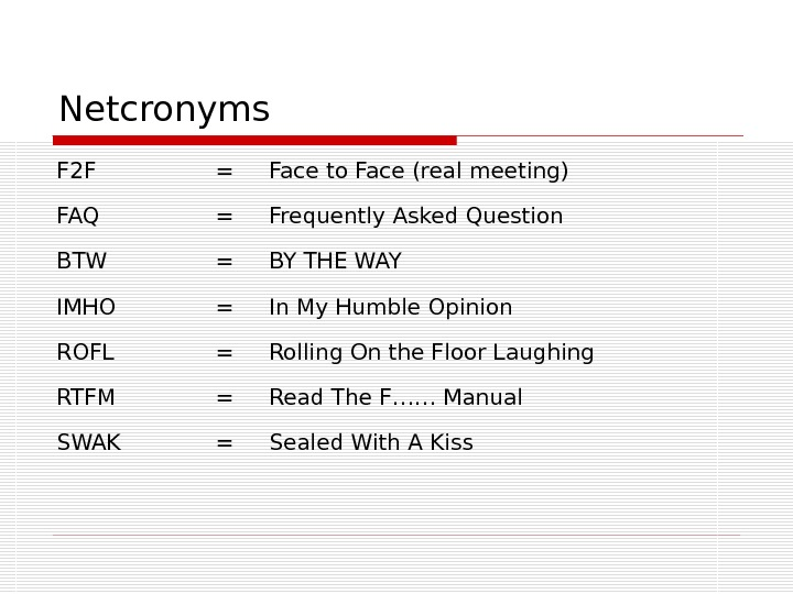 Netcronyms F 2 F = Face to Face (real meeting) FAQ = Frequently Asked Question BTW