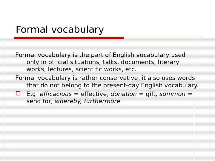 Formal vocabulary is the part of English vocabulary used only in official situations, talks, documents, literary