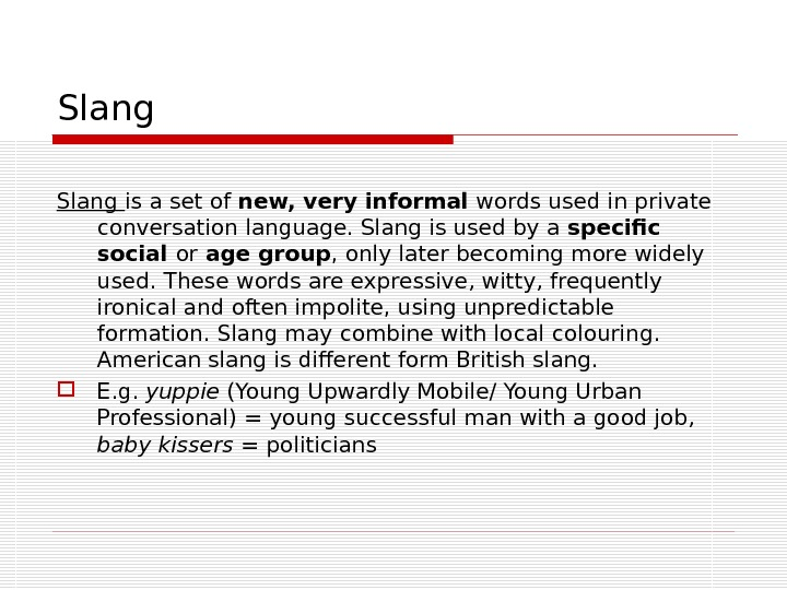 Slang is a set of new, very informal words used in private conversation language. Slang is