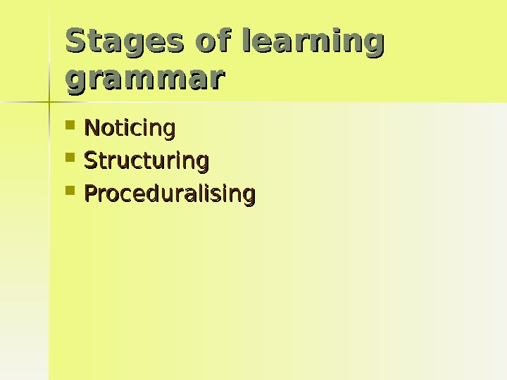 Stages of learning grammar Noticing Structuring Proceduralising