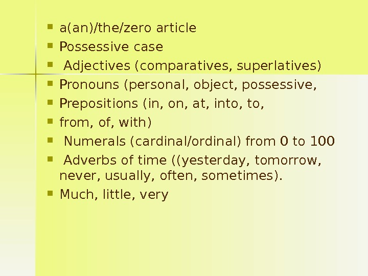 a(an)/the/zero article Possessive case  Adjectives (comparatives, superlatives) Pronouns (personal, object, possessive,  Prepositions (in,