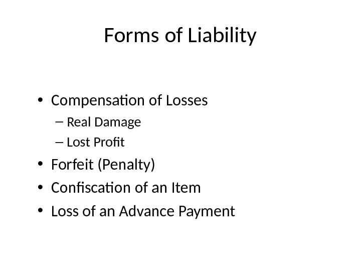 Forms of Liability • Compensation of Losses – Real Damage – Lost Profit • Forfeit (Penalty)