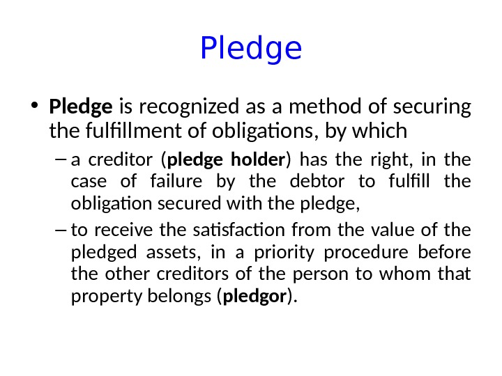 Pledge • Pledge is recognized as a method of securing the fulfillment of obligations, by which